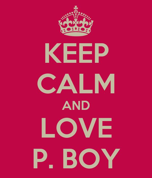 KEEP CALM AND LOVE P. BOY