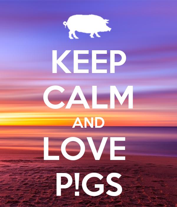 KEEP CALM AND LOVE  P!GS