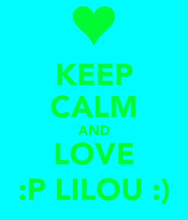 KEEP CALM AND LOVE :P LILOU :)