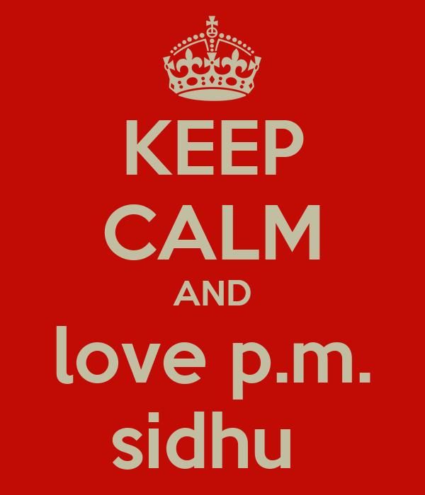 KEEP CALM AND love p.m. sidhu
