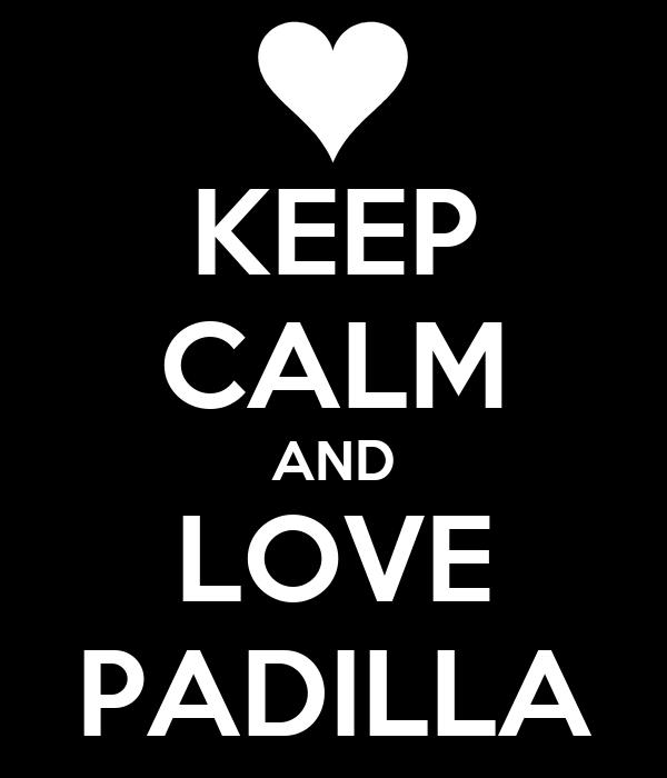 KEEP CALM AND LOVE PADILLA