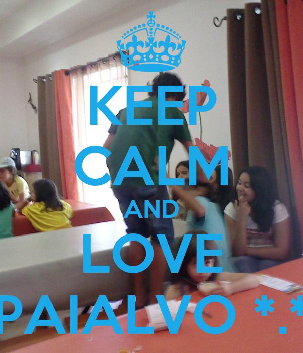 KEEP CALM AND LOVE PAIALVO *.*