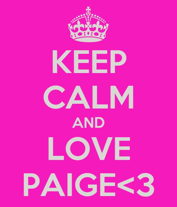 KEEP CALM AND LOVE PAIGE<3