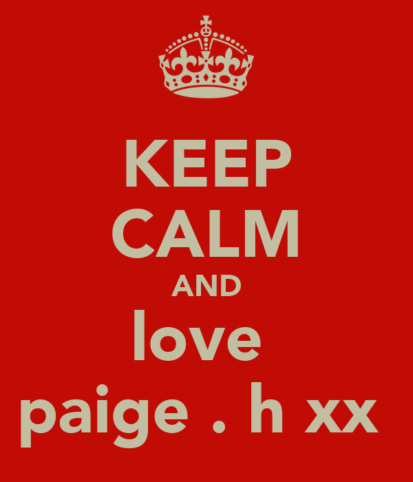 KEEP CALM AND love  paige . h xx