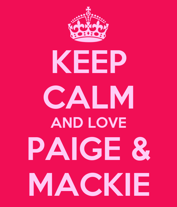 KEEP CALM AND LOVE PAIGE & MACKIE