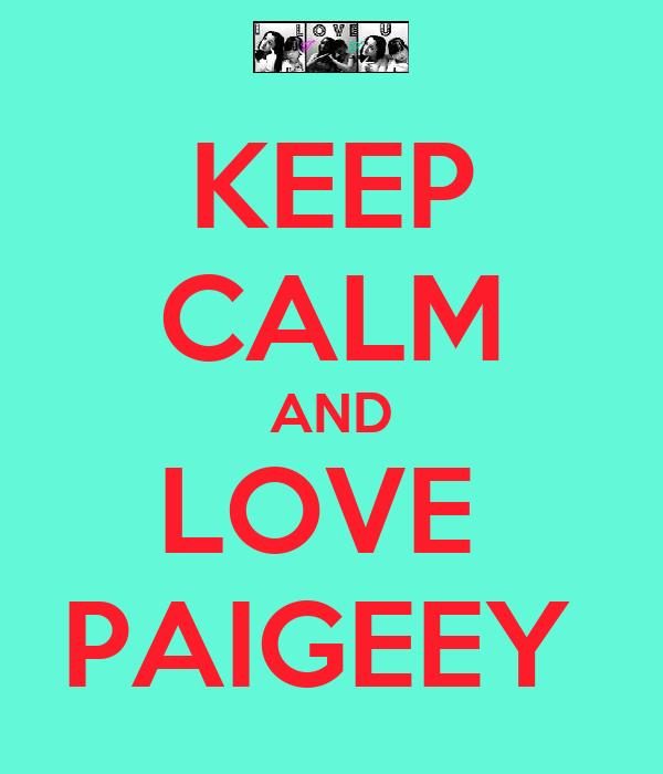 KEEP CALM AND LOVE  PAIGEEY