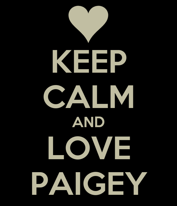 KEEP CALM AND LOVE PAIGEY