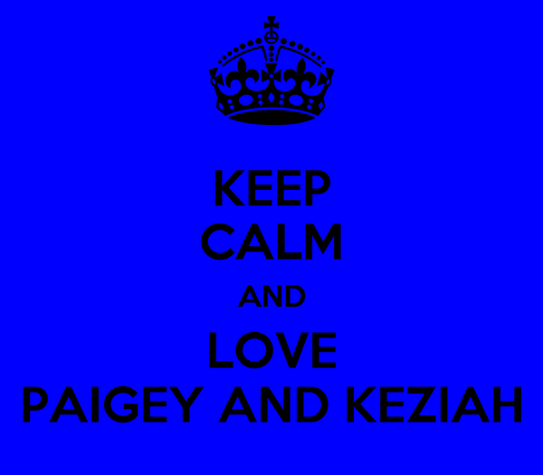 KEEP CALM AND LOVE PAIGEY AND KEZIAH