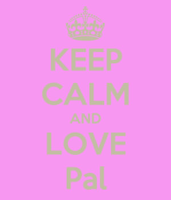 KEEP CALM AND LOVE Pal