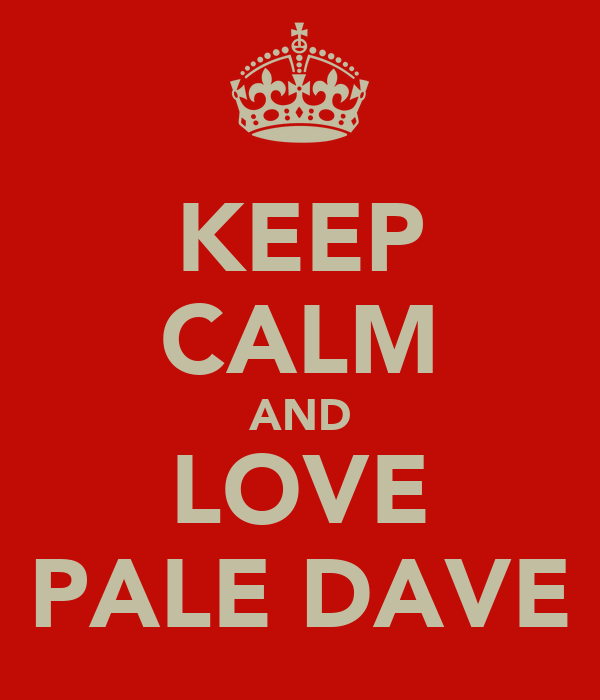 KEEP CALM AND LOVE PALE DAVE