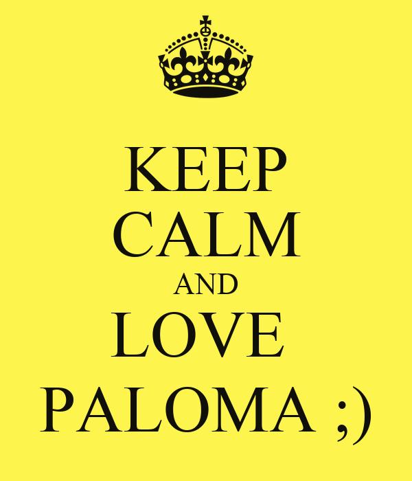 KEEP CALM AND LOVE  PALOMA ;)