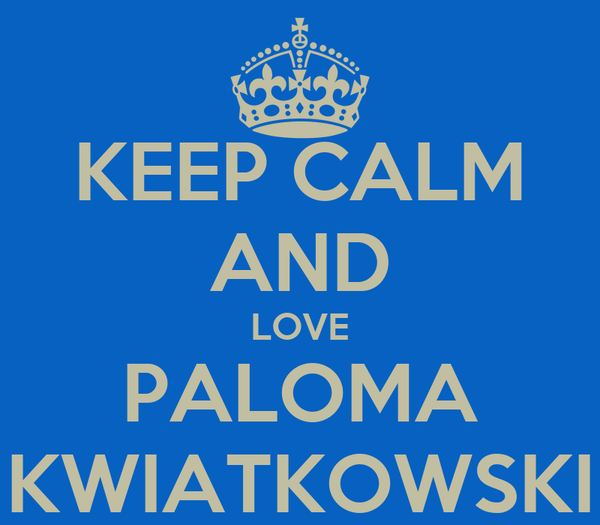 KEEP CALM AND LOVE PALOMA KWIATKOWSKI