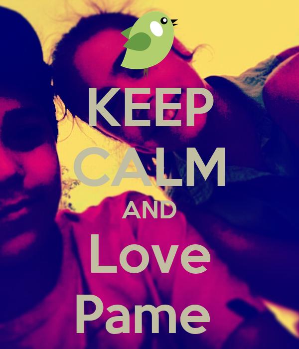 KEEP CALM AND Love Pame