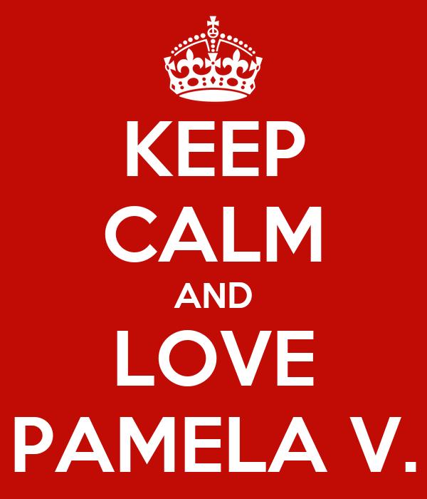 KEEP CALM AND LOVE PAMELA V.