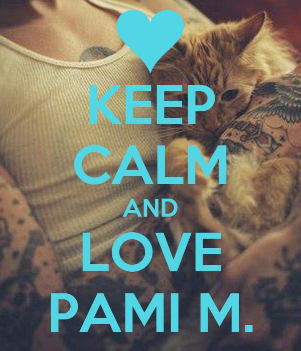 KEEP CALM AND LOVE PAMI M.