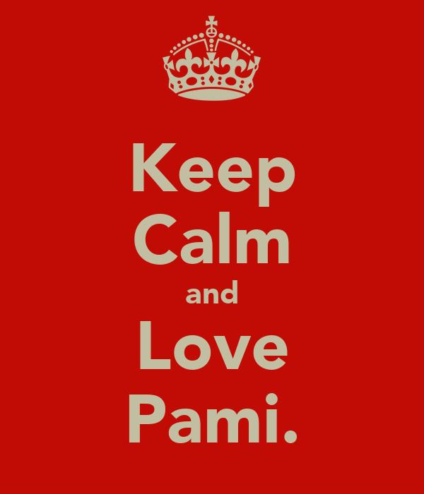 Keep Calm and Love Pami.