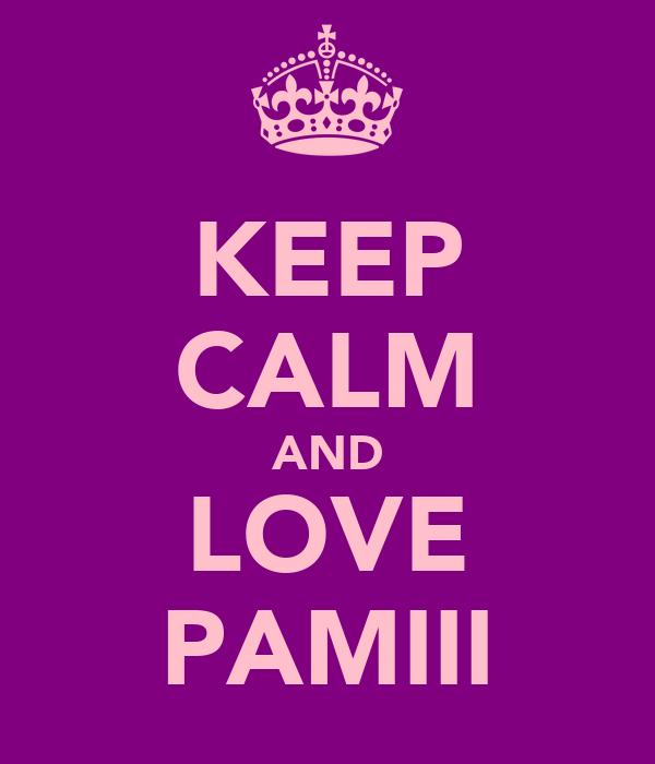 KEEP CALM AND LOVE PAMIII