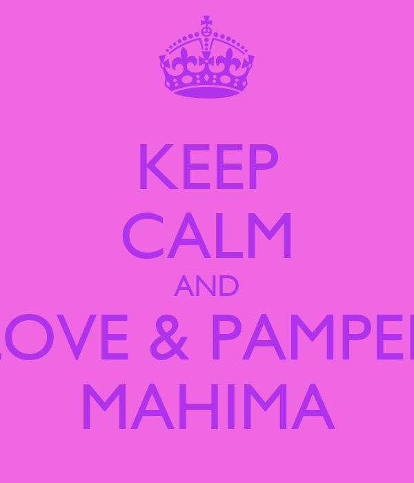KEEP CALM AND LOVE & PAMPER MAHIMA