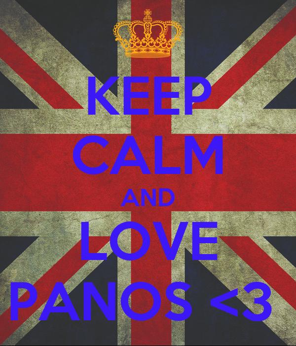 KEEP CALM AND LOVE PANOS <3