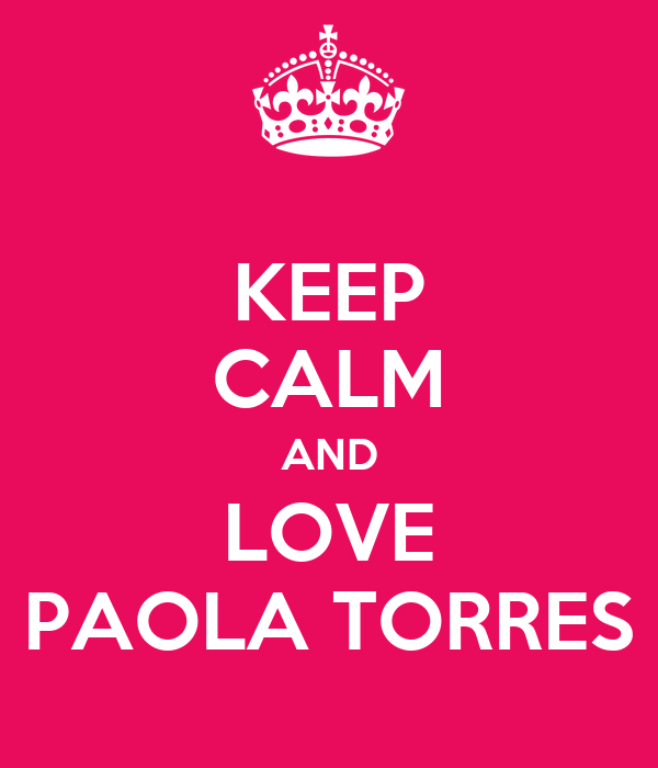 KEEP CALM AND LOVE PAOLA TORRES