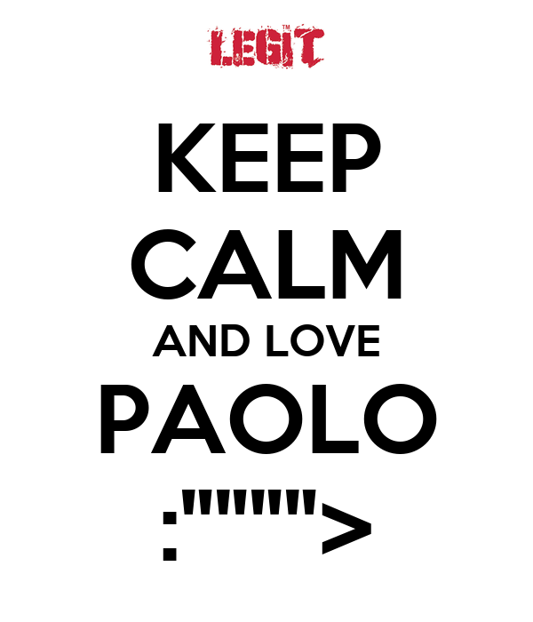 "KEEP CALM AND LOVE PAOLO :"""""""">"
