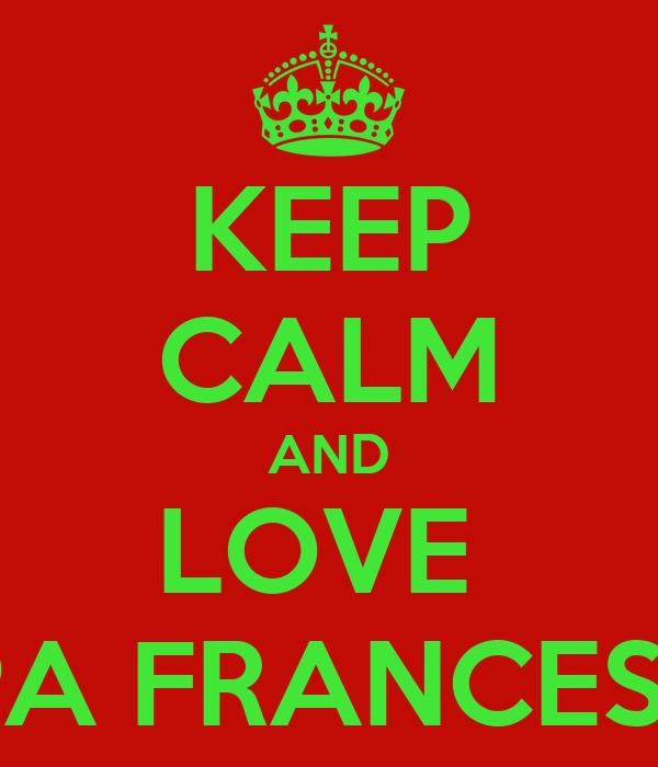 KEEP CALM AND LOVE  PAPA FRANCESCO