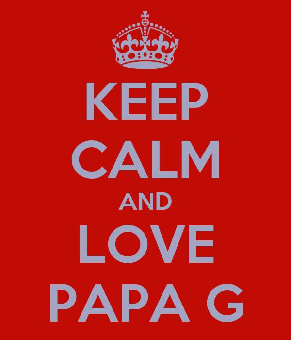 KEEP CALM AND LOVE PAPA G
