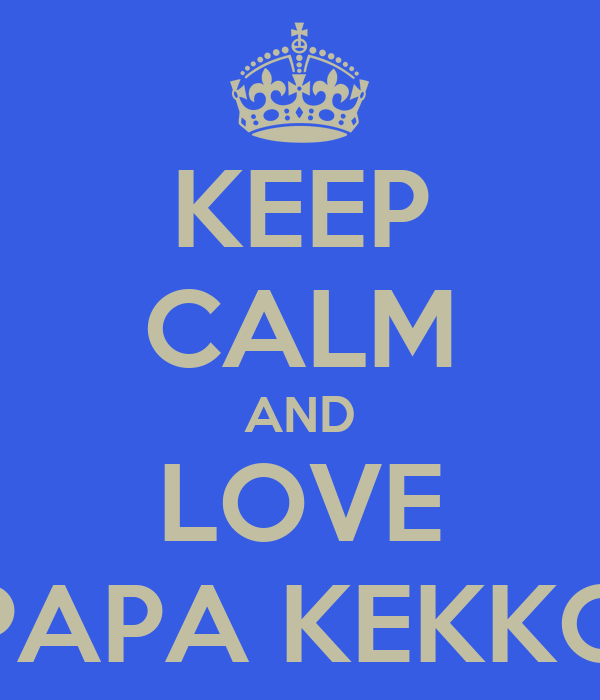 KEEP CALM AND LOVE PAPA KEKKO