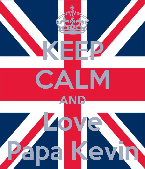 KEEP CALM AND Love Papa Kevin