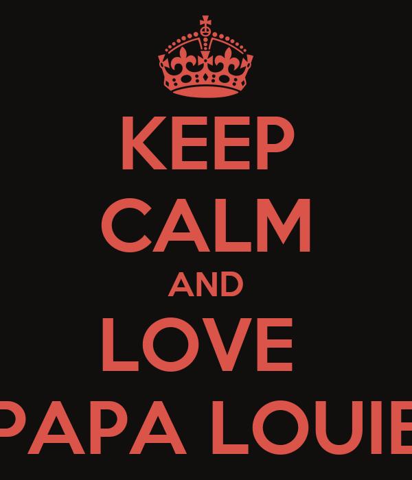 KEEP CALM AND LOVE  PAPA LOUIE