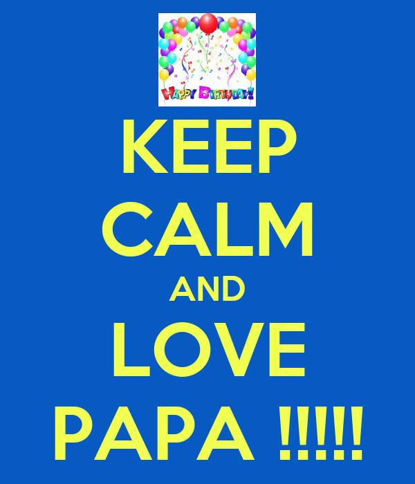 KEEP CALM AND LOVE PAPA !!!!!