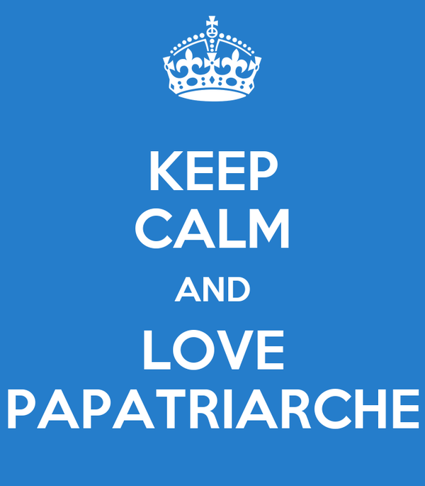 KEEP CALM AND LOVE PAPATRIARCHE