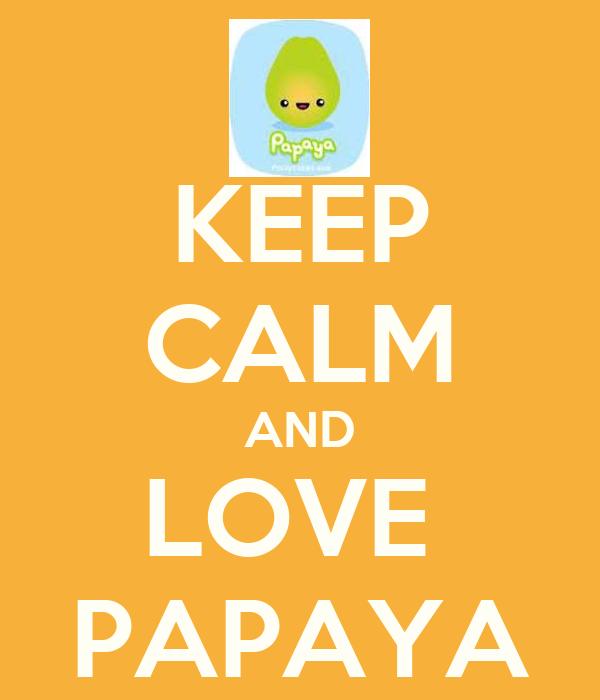 KEEP CALM AND LOVE  PAPAYA