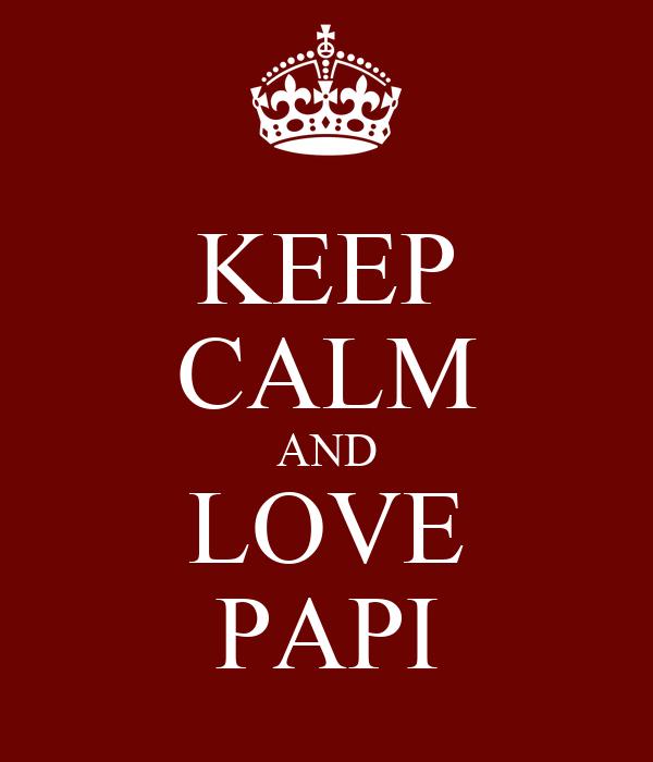 KEEP CALM AND LOVE PAPI
