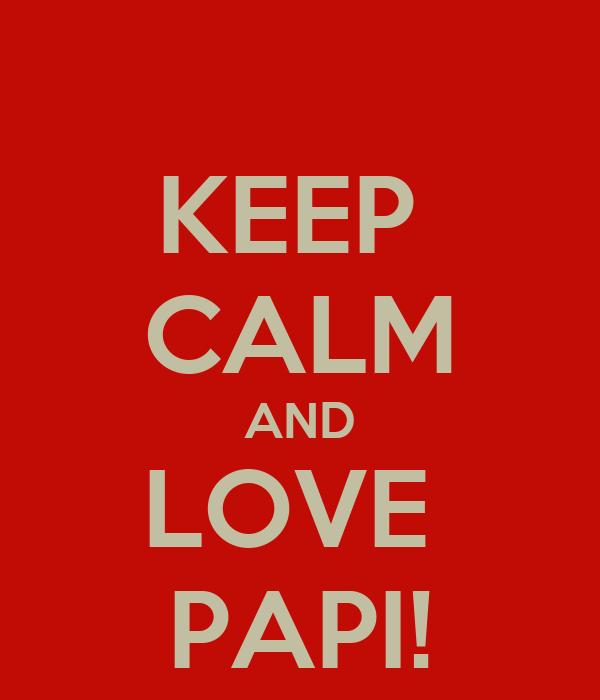 KEEP  CALM AND LOVE  PAPI!