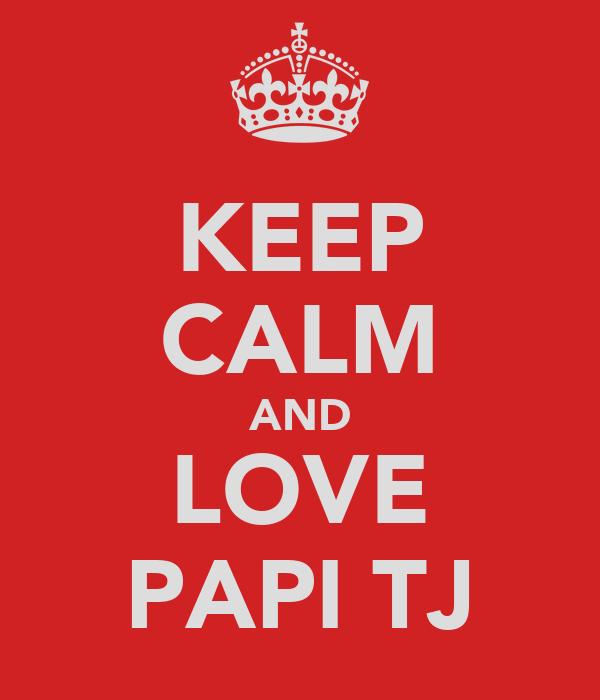 KEEP CALM AND LOVE PAPI TJ