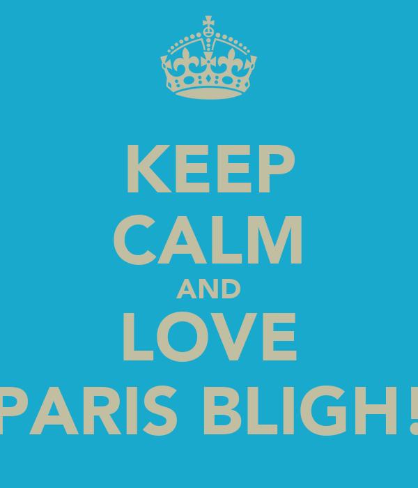 KEEP CALM AND LOVE PARIS BLIGH!