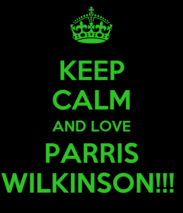 KEEP CALM AND LOVE PARRIS WILKINSON!!!