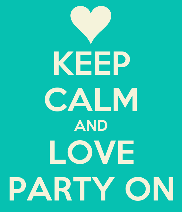 KEEP CALM AND LOVE PARTY ON