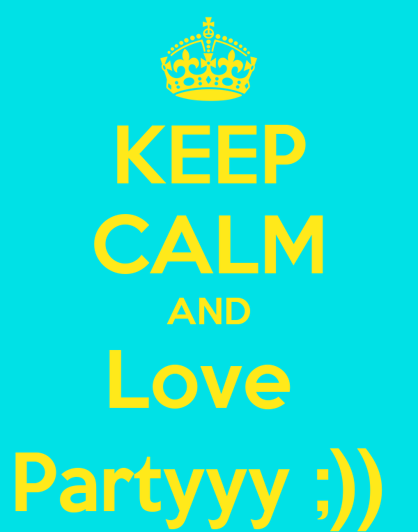 KEEP CALM AND Love  Partyyy ;))