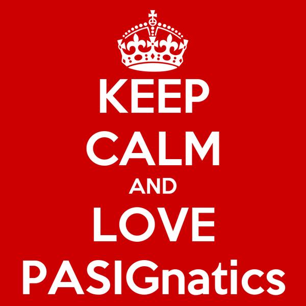 KEEP CALM AND LOVE PASIGnatics