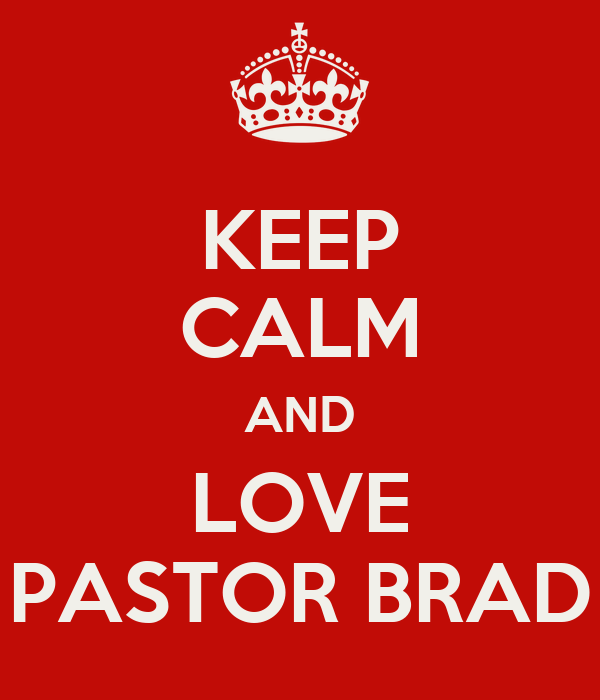 KEEP CALM AND LOVE PASTOR BRAD