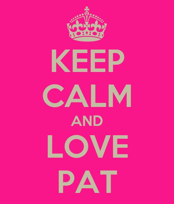 KEEP CALM AND LOVE PAT