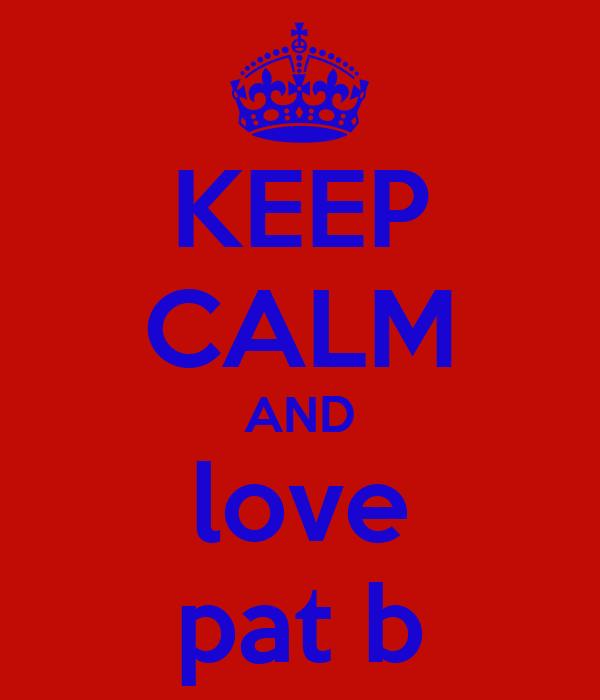 KEEP CALM AND love pat b