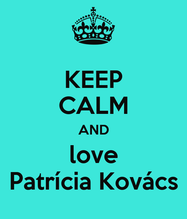 KEEP CALM AND love Patrícia Kovács