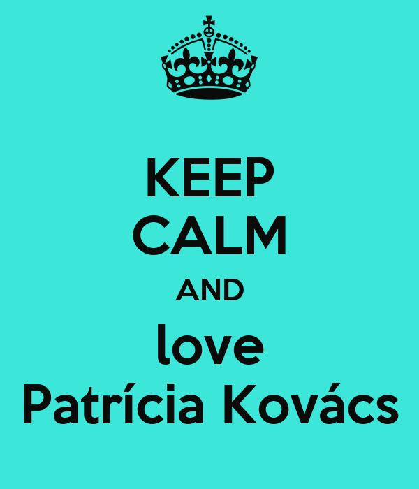KEEP CALM AND love Patrícia Kovács