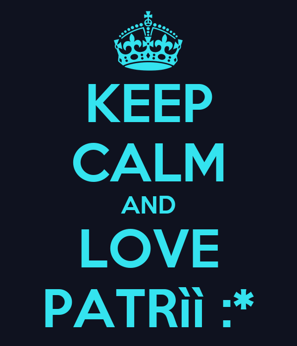KEEP CALM AND LOVE PATRìì :*