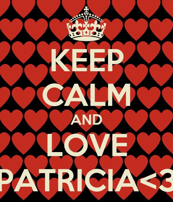 KEEP CALM AND LOVE PATRICIA<3