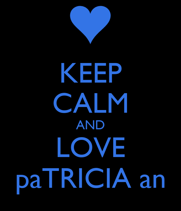 KEEP CALM AND LOVE paTRICIA an