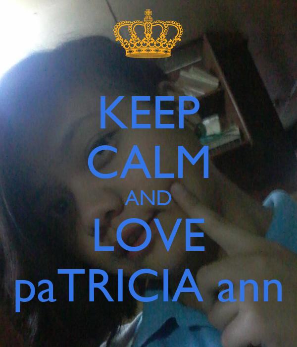 KEEP CALM AND LOVE paTRICIA ann